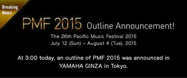 【Breaking News】PMF 2015 Outline Announcement! The 26th Pacific Music Festival 2015 July 12 (Sun) − August 4 (Tue), 2015 At 3:00 today, an outline of PMF 2015 was announced in YAMAHA GINZA in Tokyo.