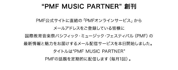 """PMF MUSIC PARTNER 創刊 PMF公式サイトに直結の「PMFオンラインサービス」からメールアドレスをご登録している皆様に国際教育音楽祭パシフィック・ミュージック・フェスティバル(PMF)の最新情報と魅力をお届けするメール配信サービスを本日開始しました。タイトルは""""PMF MUSIC PARTNER""""PMFの話題を定期的に配信します(毎月1回)。"""