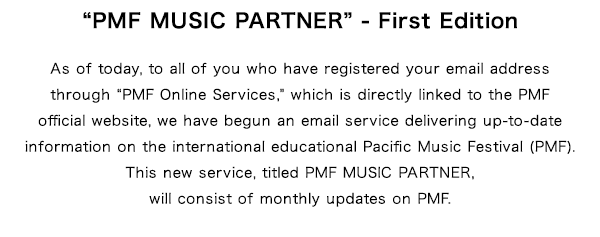 """PMF MUSIC PARTNER"" - First Edition As of today, to all of you who have registered your email address through ""PMF Online Services,"" which is directly linked to the PMF official website, we have begun an email service delivering up-to-date information on the international educational Pacific Music Festival (PMF).This new service, titled PMF MUSIC PARTNER, will consist of monthly updates on PMF."