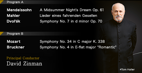 "ProgramA Mendelssohn: A Midsummer Night's Dream Op. 61/Mahler:Lieder eines fahrenden Gesellen/Dvořák:Symphony No. 7 in d minor Op. 70 Program B  Mozart:Symphony No. 34 in C major K. 338/Bruckner:Symphony No. 4 in E-flat major ""Romantic"" Principal Conductor David Zinman © Tom Haller"