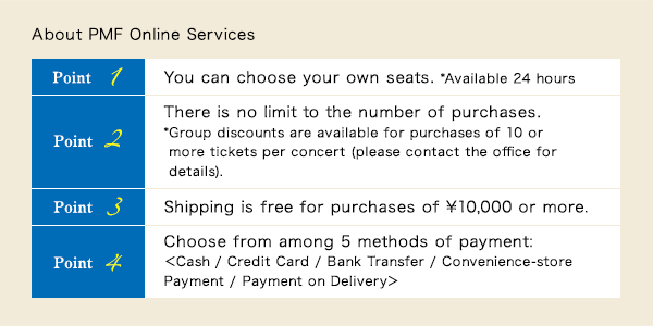 About PMF Online Services Point 1 You can choose your own seats. *Available 24 hours/Point 2 There is no limit to the number of purchases. * Group discounts are available for purchases of 10 or more tickets per concert (please contact the office for details)./Point 3 Shipping is free for purchases of ¥10,000 or more./Point 4 Choose from among 5 methods of payment:<Cash / Credit Card / Bank Transfer / Convenience-store Payment /	Payment on Delivery>