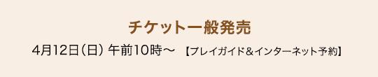 チケット一般発売 4月12日(日)午前10時〜【プレイガイド&インターネット予約】