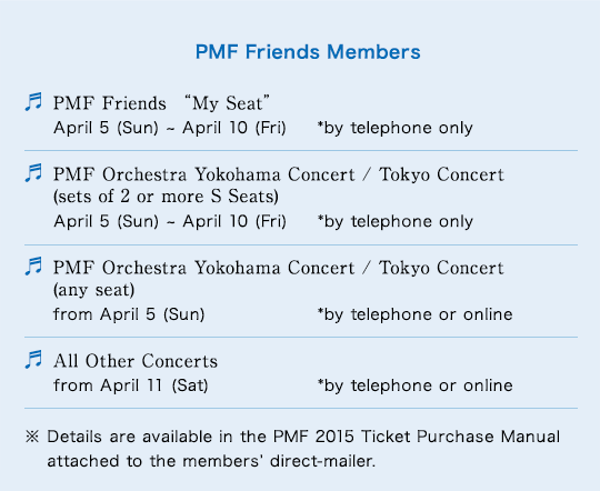 """PMF Friends Members PMF Friends """"My Seat"""" April 5 (Sun) ~ April 10 (Fri) *by telephone only/PMF Orchestra Yokohama Concert / Tokyo Concert (sets of 2 or more S Seats) April 5 (Sun) ~ April 10 (Fri) *by telephone only/PMF Orchestra Yokohama Concert / Tokyo Concert (any seat) from April 5 (Sun) *by telephone or online/All Other Concerts from April 11 (Sat) *by telephone or online/※ Details are available in the PMF 2015 Ticket Purchase Manual attached to the members' direct-mailer."""