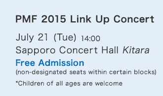 PMF 2015 Link Up Concert/July 21 (Tue) 14:00/Sapporo Concert Hall Kitara/Free Admission (non-designated seats within certain blocks) *Children of all ages are welcome.