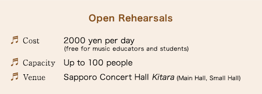 Open Rehearsals/Cost: 2000 yen per day (free for music educators and students)/Capacity: Up to 100 people/Venue: Sapporo Concert Hall Kitara (Main Hall, Small Hall)