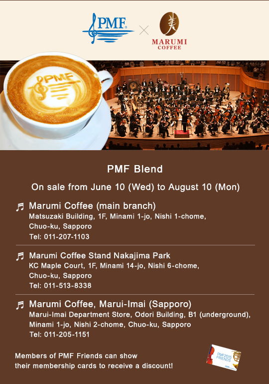 PMF Blend/On sale from June 10 (Wed) to August 10 (Mon)/Marumi Coffee (main branch) Matsuzaki Building, 1F, Minami 1-jo, Nishi 1-chome, Chuo-ku, Sapporo Tel: 011-207-1103/Marumi Coffee Stand Nakajima Park KC Maple Court, 1F, Minami 14-jo, Nishi 6-chome, Chuo-ku, Sapporo Tel: 011-513-8338/Marumi Coffee, Marui-Imai (Sapporo) Marui-Imai Department Store, Odori Building, B1 (underground), Minami 1-jo, Nishi 2-chome, Chuo-ku, Sapporo Tel: 011-205-1151/Members of PMF Friends can show their membership cards to receive a discount!