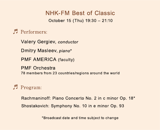 NHK-FM Best of Classic October 15 (Thu) 19:30-21:10/Performers:Valery Gergiev, conductor Dmitry Masleev, piano PMF AMERICA (faculty) PMF Orchestra (78 members from 23 countries/regions around the world)/Program: Rachmaninoff: Piano Concerto No. 2 in c minor Op. 18* Shostakovich: Symphony No. 10 in e minor Op. 93/*Broadcast date and time subject to change