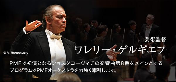 芸術監督 ワレリー・ゲルギエフ PMFで初演となるショスタコーヴィチの交響曲第8番をメインとするプログラムでPMFオーケストラを力強く牽引します。