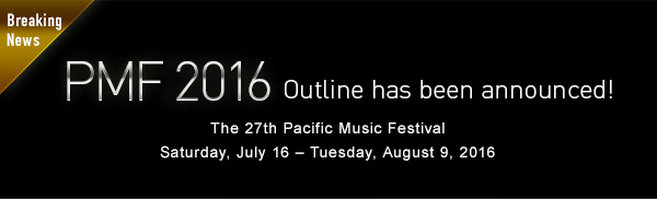 Breaking News PMF 2016 Outline has been announced!The 27th Pacific Music Festival Saturday, July 16 - Tuesday, August 9, 2016