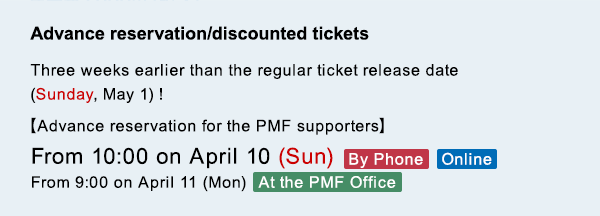 Advance reservation/discounted tickets Three weeks earlier than the regular ticket release date (Sunday, May 1)! 【Advance reservation for the PMF supporters】From 10:00 on April 10 (Sun) By Phone/Online From 9:00 on April 11 (Mon)  At the PMF Office