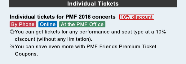 Individual Tickets Individual tickets for PMF 2016 concerts 10% discount By Phone/Online/At the PMF Office ◎You can get tickets for any performance and seat type at a 10%  discount (without any limitation).. ※You can save even more with PMF Friends Premium Ticket Coupons..
