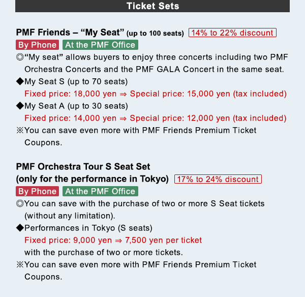 Ticket Sets PMF Friends − My Seat (up to 100 seats) 14% to 22% discount By Phone/At the PMF Office ◎My seat allows buyers to enjoy three concerts including two PMF Orchestra Concerts and the PMF GALA Concert in the same seat. ◆My Seat S (up to 70 seats) Fixed price: 18,000 yen → Special price: 15,000 yen (tax included) ◆My Seat A (up to 30 seats) Fixed price: 14,000 yen → Special price: 12,000 yen (tax included) ※You can save even more with PMF Friends Premium Ticket Coupons. PMF Orchestra Tour S Seat Set (only for the performance in Tokyo) 17% to 24% discount By Phone/At the PMF Office ◎You can save with the purchase of two or more S Seat tickets (without any limitation). ◆Performances in Tokyo (S seats) Fixed price: 9,000 yen → 7,500 yen per ticket with the purchase of two or more tickets ※You can save even more with PMF Friends Premium Ticket Coupons.
