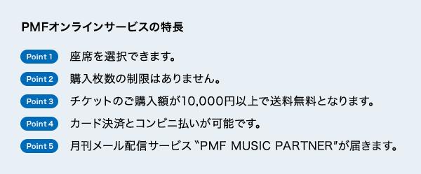 PMFオンラインサービスの特長 Point1:座席を選択できます。/Point2:購入枚数の制限はありません。/Point3:チケットのご購入額が10,000円以上で送料無料となります。/Point4:カード決済とコンビニ払いが可能です。/Point5:月刊メール配信サービスPMF MUSIC PARTNERが届きます。