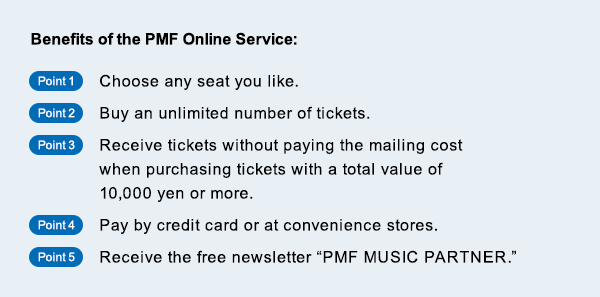 Benefits of the PMF Online Service Point1:Choose any seat you like./Point2:Buy an unlimited number of tickets./Point3:Receive tickets without paying the mailing cost when purchasing tickets with a total value of 10,000 yen or more./Point4:Pay by credit card or at convenience stores./Point5:Receive the free newsletter PMF MUSIC PARTNER.