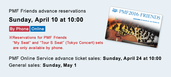 PMF Friends advance reservations Sunday, April 10 at 10:00 By Phone Online ※Reservations for PMF Friends My Seat and Tour S Seat (Tokyo Concert) sets are only available by phone. PMF Online Service advance ticket sales: Sunday, April 24 at 10:00 General sales: Sunday, May 1