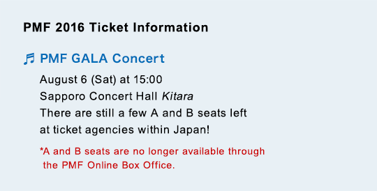 PMF 2016 Ticket Information PMF GALA Concert August 6 (Sat) at 15:00 Sapporo Concert Hall Kitara There are still a few A and B seats left at ticket agencies within Japan! *A and B seats are no longer available through the PMF Online Box Office