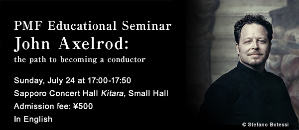 PMF Educational Seminar John Axelrod: the path to becoming a conductor Sunday, July 24 at 17:00-17:50 In English Sapporo Concert Hall Kitara, Small Hall Admission fee: 500yen copyright Stefano Botessi