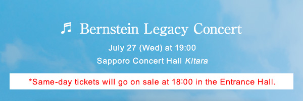 Bernstein Legacy Concert July 27 (Wed) at 19:00 Sapporo Concert Hall Kitara *Same-day tickets will go on sale at 18:00 in the Entrance Hall.