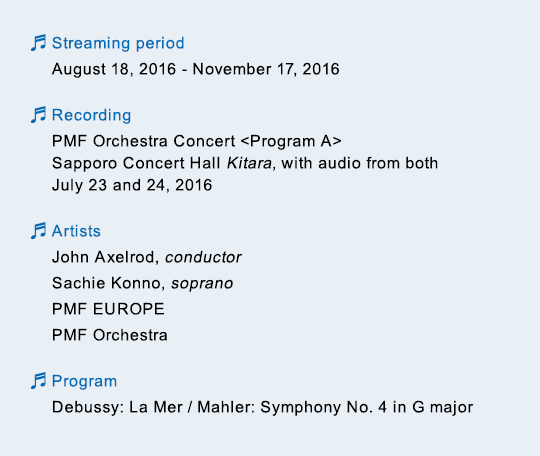 Streaming period August 18, 2016 - November 17, 2016 / Recording PMF Orchestra Concert Program A Sapporo Concert Hall Kitara, with audio from both July 23 and 24, 2016 / Artists John Axelrod, conductor Sachie Konno, soprano PMF EUROPE PMF Orchestra / Program Debussy: La Mer / Mahler: Symphony No. 4 in G major