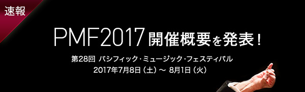 速報 PMF2017開催概要を発表 第28回 パシフィック・ミュージック・フェスティバル 2017年7月8日(土)〜8月1日(火)