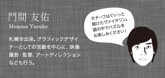 門間友佑 Momma Yusuke 札幌市出身。グラフィックデザイナーとしての活動を中心に、映像撮影・監督、アートディレクションなども行う。モチーフはぐいっと傾けたヴァイオリン。頭の中でパズルをお楽しみください!