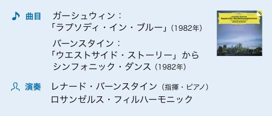 曲目 ガーシュウィン:「ラプソディ・イン・ブルー」(1982年) バーンスタイン:「ウエストサイド・ストーリー」からシンフォニック・ダンス(1982年) 演奏 レナード・バーンスタイン(指揮・ピアノ) ロサンゼルス・フィルハーモニック