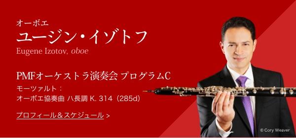 オーボエ ユージン・イゾトフ Eugene Izotov, oboe PMFオーケストラ演奏会 プログラムC モーツァルト:オーボエ協奏曲 ハ長調 K. 314(285d) プロフィール・スケジュール Copyright Cory Weaver