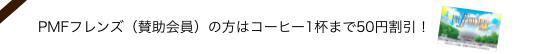 PMFフレンズ(賛助会員)の方はコーヒー1杯まで50円割引!