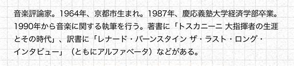 音楽評論家。1964年、京都市生まれ。1987年、慶応義塾大学経済学部卒業。1990年から音楽に関する執筆を行う。著書に「トスカニーニ 大指揮者の生涯とその時代」、訳書に「レナード・バーンスタイン ザ・ラスト・ロング・インタビュー」(ともにアルファベータ)などがある。