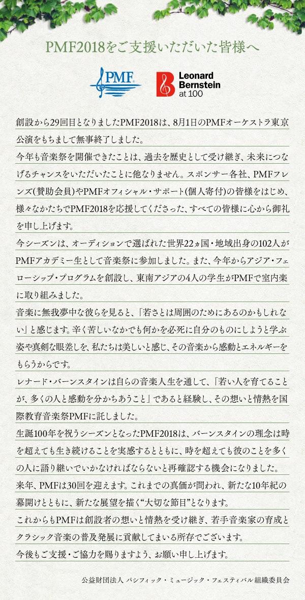 PMF2018をご支援いただいた皆様へ 創設から29回目となりましたPMF2018は、8月1日のPMFオーケストラ東京公演をもちまして無事終了しました。今年も音楽祭を開催できたことは、過去を歴史として受け継ぎ、未来につなげるチャンスをいただいたことに他なりません。スポンサー各社、PMFフレンズ(賛助会員)やPMFオフィシャル・サポート(個人寄付)の皆様をはじめ、様々なかたちでPMF2018を応援してくださった、すべての皆様に心から御礼を申し上げます。今シーズンは、オーディションで選ばれた世界22ヵ国・地域出身の102人がPMFアカデミー生として音楽祭に参加しました。また、今年からアジア・フェローシップ・プログラムを創設し、東南アジアの4人の学生がPMFで室内楽に取り組みました。音楽に無我夢中な彼らを見ると、「若さとは周囲のためにあるのかもしれない」と感じます。辛く苦しいなかでも何かを必死に自分のものにしようと学ぶ姿や真剣な眼差しを、私たちは美しいと感じ、その音楽から感動とエネルギーをもらうからです。レナード・バーンスタインは自らの音楽人生を通して、「若い人を育てることが、多くの人と感動を分かちあうこと」であると経験し、その想いとじょうねつを国際教育音楽祭PMFに託しました。生誕100年を祝うシーズンとなったPMF2018は、バーンスタインの理念は時を超えても生き続けることを実感するとともに、時を超えても彼のことを多くの人に語り継いでいかなければならないと再確認する機会になりました。来年、PMFは30回を迎えます。これまでの真価が問われ、新たな10年紀の幕開けとともに、新たな展望を描く「大切な節目」となります。これからもPMFは創設者の想いと情熱を受け継ぎ、若手音楽家の育成とクラシック音楽の普及発展に貢献してまいる所存でございます。今後もご支援・ご協力を賜りますよう、お願い申し上げます。