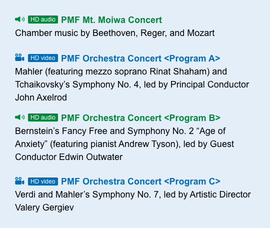 """[HD audio] PMF Mt. Moiwa Concert Chamber music by Beethoven, Reger, and Mozart [HD video] PMF Orchestra Concert < Program A > Mahler (feat. Rinat Shaham) and Tchaikovsky's Symphony No. 4, led by Principal Conductor John Axelrod [HD audio] PMF Orchestra Concert < Program B > Bernstein's Fancy Free and Symphony No. 2 """"Age of Anxiety"""" (feat. Andrew Tyson), led by Guest Conductor Edwin Outwater [HD video] PMF Orchestra Concert < Program C > Verdi and Mahler's Symphony No. 7, led by Artistic Director Valery Gergiev"""
