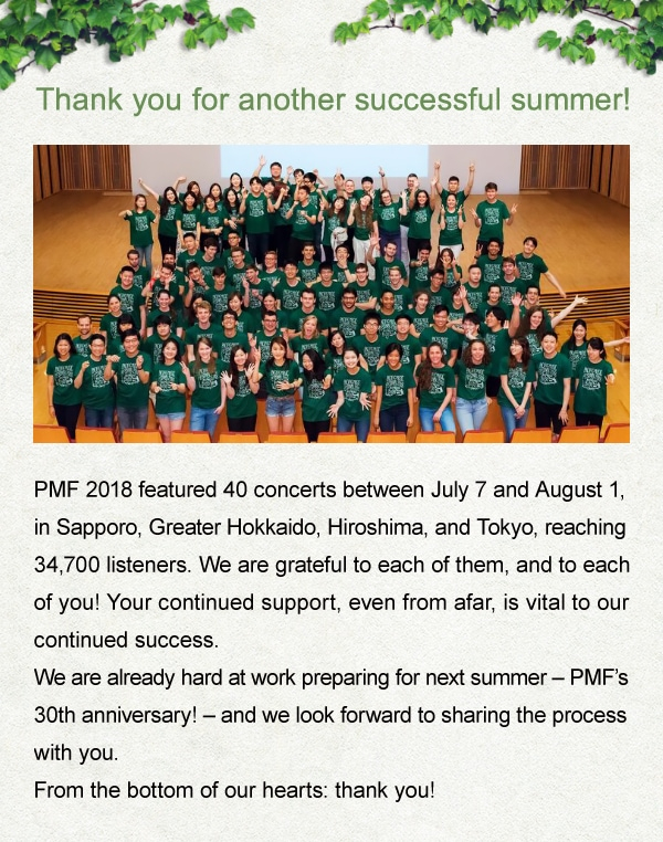 Thank you for another successful summer! PMF 2018 featured 40 concerts between July 7 and August 1, in Sapporo, Greater Hokkaido, Hiroshima, and Tokyo, reaching 34,700 listeners. We are grateful to each of them, and to each of you! Your continued support, even from afar, is vital to our continued success. We are already hard at work preparing for next summer - PMF's 30th anniversary! - and we look forward to sharing the process with you.