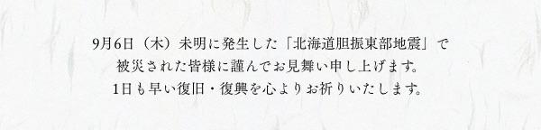 9月6日(木)未明に発生した「北海道胆振東部地震」で被災された皆様に謹んでお見舞い申し上げます。1日も早い復旧・復興を心よりお祈りいたします。