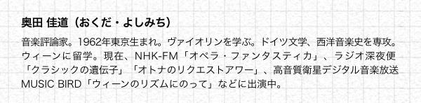 奥田 佳道(おくだ・よしみち) 音楽評論家。1962年東京生まれ。ヴァイオリンを学ぶ。ドイツ文学、西洋音楽史を専攻。ウィーンに留学。現在、NHK-FM「オペラ・ファンタスティカ」、ラジオ深夜便「クラシックの遺伝子」「オトナのリクエストアワー」、高音質衛星デジタル音楽放送 MUSIC BIRD「ウィーンのリズムにのって」などに出演中。