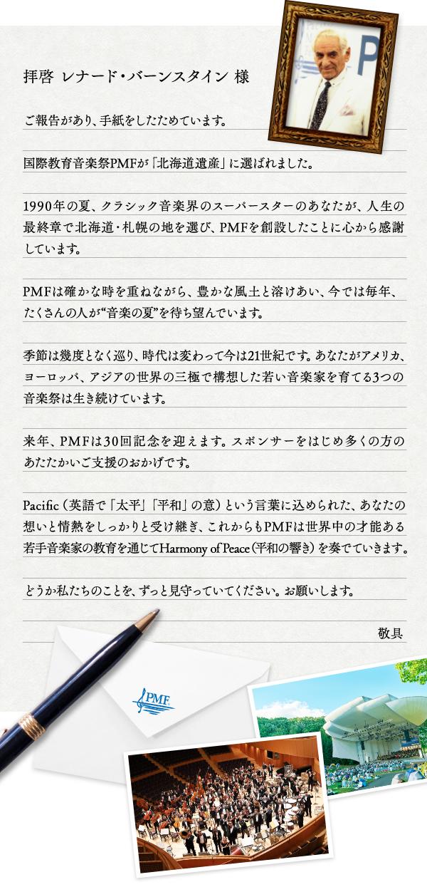 """拝啓 レナード・バーンスタイン 様 ご報告があり、手紙をしたためています。国際教育音楽祭PMFが「北海道遺産」に選ばれました。1990年の夏、クラシック音楽界のスーパースターのあなたが、人生の最終章で北海道・札幌の地を選び、PMFを創設したことに心から感謝しています。PMFは確かな時を重ねながら、豊かな風土と溶けあい、今では毎年、たくさんの人が""""音楽の夏""""を待ち望んでいます。季節は幾度となく巡り、時代は変わって今は21世紀です。あなたがアメリカ、ヨーロッパ、アジアの世界の三極で構想した若い音楽家を育てる3つの音楽祭は生き続けています。来年、PMFは30回記念を迎えます。スポンサーをはじめ多くの方のあたたかいご支援のおかげです。Pacific(英語で「太平」「平和」の意)という言葉に込められた、あなたの想いと情熱をしっかりと受け継ぎ、これからもPMFは世界中の才能ある若手音楽家の教育を通じてHarmony of Peace(平和の響き)を奏でていきます。どうか私たちのことを、ずっと見守っていてください。お願いします。 敬具"""