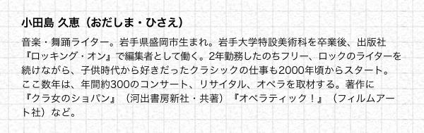 小田島 久恵(おだしま・ひさえ) 音楽・舞踊ライター。岩手県盛岡市生まれ。岩手大学特設美術科を卒業後、出版社『ロッキング・オン』で編集者として働く。2年勤務したのちフリー、ロックのライターを続けながら、子供時代から好きだったクラシックの仕事も2000年頃からスタート。ここ数年は、年間約300のコンサート、リサイタル、オペラを取材する。著作に『クラ女のショパン』(河出書房新社・共著)『オペラティック!』(フィルムアート社)など。