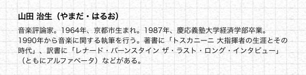 山田 治生(やまだ・はるお) 音楽評論家。1964年、京都市生まれ。1987年、慶応義塾大学経済学部卒業。1990年から音楽に関する執筆を行う。著書に「トスカニーニ 大指揮者の生涯とその時代」、訳書に「レナード・バーンスタイン ザ・ラスト・ロング・インタビュー」(ともにアルファベータ)などがある。