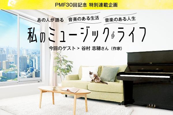 PMF30回記念 特別連載企画/あの人が語る 音楽のある生活 音楽のある人生/私のミュージックライフ 今回のゲスト 谷村 志穂さん(作家)