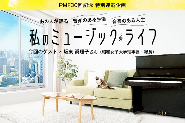 PMF30回記念 特別連載企画/あの人が語る 音楽のある生活 音楽のある人生/私のミュージックライフ 今回のゲスト 坂東 眞理子さん(昭和女子大学理事長・総長)