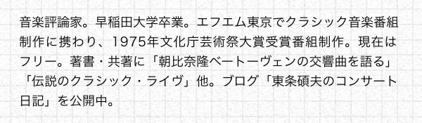 音楽評論家。早稲田大学卒業。エフエム東京でクラシック音楽番組制作に携わり、1975年文化庁芸術祭大賞受賞番組制作。現在はフリー。著書・共著に「朝比奈隆ベートーヴェンの交響曲を語る」「伝説のクラシック・ライヴ」他。ブログ「東条碩夫のコンサート日記」を公開中。