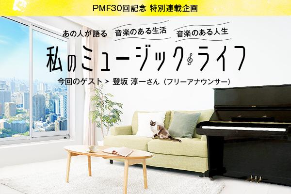PMF30回記念 特別連載企画/あの人が語る 音楽のある生活 音楽のある人生/私のミュージックライフ 今回のゲスト 登坂 淳一さん(フリーアナウンサー)