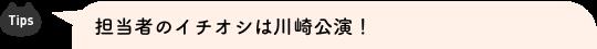 Tips 担当者のイチオシは川崎公演!