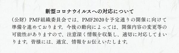 新型コロナウィルスへの対応について/(公財)PMF組織委員会では、PMF2020を予定通りの開催に向けて準備を進めております。今後の動向によっては、開催内容の変更等の可能性がありますので、注意深く情報を収集し、適切に対応してまいります。皆さまには、適宜、情報をお伝えいたします。