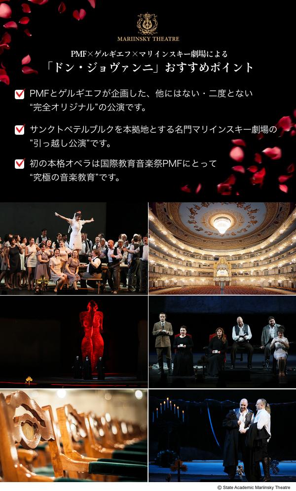 """PMF×ゲルギエフ×マリインスキー劇場による「ドン・ジョヴァンニ」おすすめポイント/PMFとゲルギエフが企画した、他にない・二度とない""""完全オリジナル""""の公演です。/サンクトペテルブルクを本拠地とする名門マリインスキー劇場の""""引っ越し公演""""です。/初の本格オペラは国際教育音楽祭PMFにとって""""究極の音楽教育""""です。"""