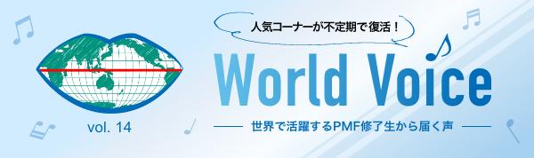 人気コーナーが不定期で復活! World Voice vol.14 世界で活躍するPMF修了生から届く声