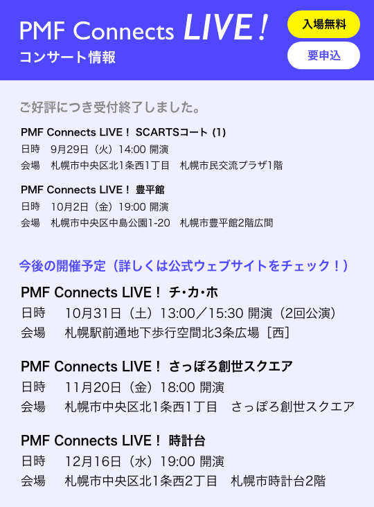 PMF Connects LIVE!コンサート情報/入場無料 要申込/ご好評につき受付終了しました。/PMF Connects LIVE! チ・カ・ホ 日時 10月31日(土)13:00/15:30 開演(2回公演) 会場 札幌駅前通地下歩行空間北3条広場[西]/PMF Connects LIVE! SCARTSコート (1) 日時 9月29日(火)14:00 開演 会場 札幌市中央区北1条西1丁目 札幌市民交流プラザ1階/PMF Connects LIVE! 豊平館 日時 10月2日(金)19:00 開演 会場 札幌市中央区中島公園1-20 札幌市豊平館2階広間/今後の開催予定(詳しくは公式ウェブサイトをチェック!)/PMF Connects LIVE! さっぽろ創世スクエア/日時 11月20日(金)18:00 開演 会場 札幌市中央区北1条西1丁目 さっぽろ創世スクエア/PMF Connects LIVE! 時計台 日時 12月16日(水)19:00 開演 会場 札幌市中央区北1条西2丁目 札幌市時計台2階