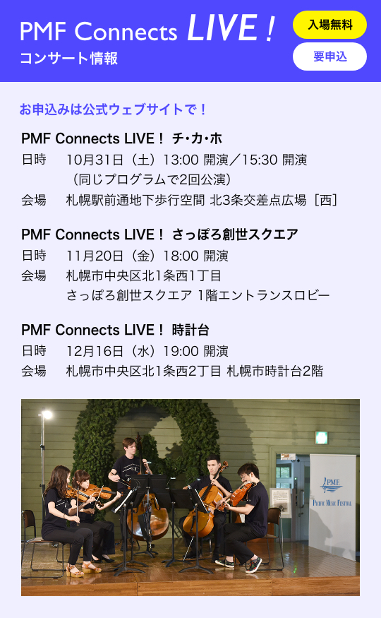 PMF Connects LIVE! コンサート情報/入場無料 要申込/お申込みは公式ウェブサイトで!/PMF Connects LIVE! チ・カ・ホ 日時 10月31日(土)13:00 開演/15:30 開演(同じプログラムで2回公演) 会場 札幌駅前通地下歩行空間 北3条交差点広場[西]/PMF Connects LIVE! さっぽろ創世スクエア 1階エントランスロビー 日時 11月20日(金)18:00 開演 会場 札幌市中央区北1条西1丁目 さっぽろ創世スクエア/PMF Connects LIVE! 時計台 日時 12月16日(水)19:00 開演 会場 札幌市中央区北1条西2丁目 札幌市時計台2階