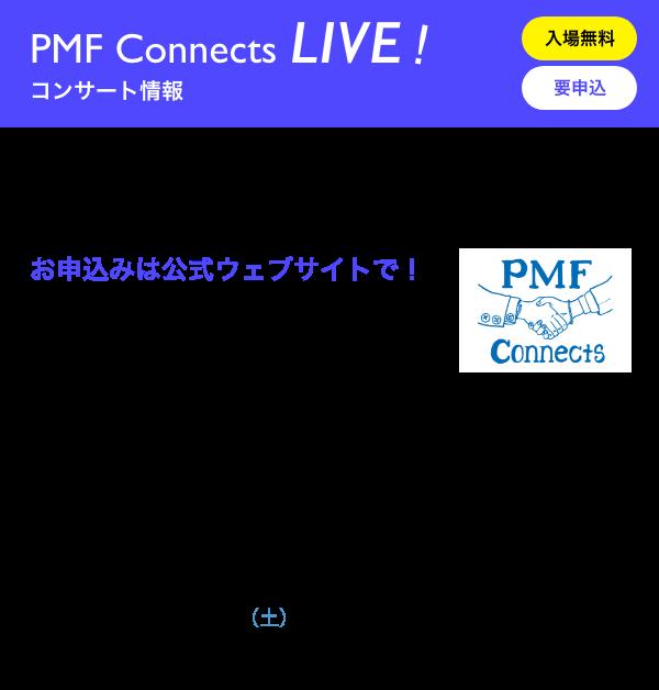 PMF Connects LIVE! コンサート情報/入場無料 要申込/お申込みは公式ウェブサイトで!/PMF Connects LIVE! 日時 時計台 12月16日(水)19:00 開演 会場 札幌市中央区北1条西2丁目 札幌市時計台2階/PMF Connects LIVE! チ・カ・ホ 日時 12月21日(月)14:00 開演/18:00 開演(同じプログラムで2回公演) 会場 札幌駅前通地下歩行空間 北3条交差点広場[西]/PMF Connects LIVE! SCARTSコート 日時 2021年1月9日(土)13:00 開演/16:00 開演(同じプログラムで2回公演) 会場 札幌市中央区北1条西1丁目 札幌市民交流プラザ2階 札幌文化芸術交流センター SCARTS