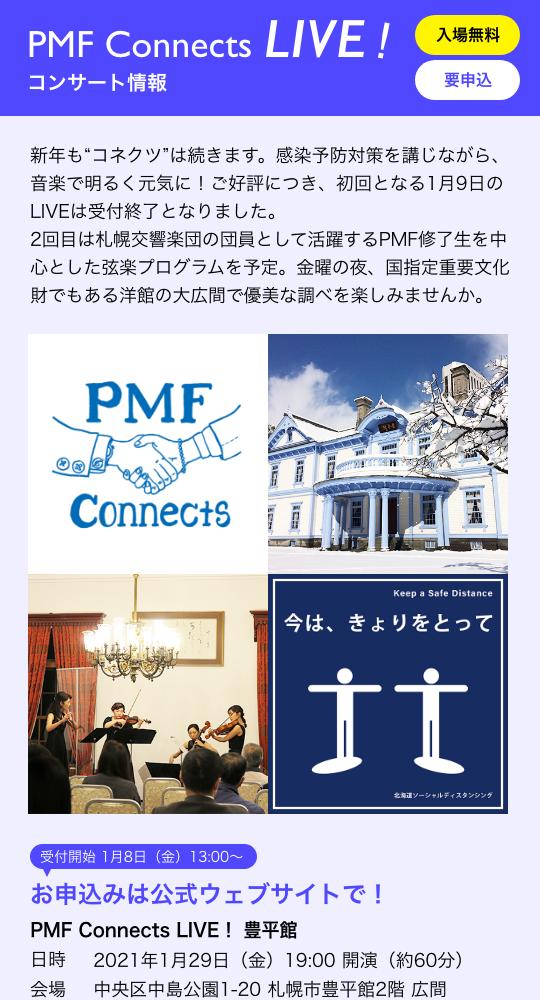 """PMF Connects LIVE! コンサート情報/入場無料 要申込/新年も""""コネクツ""""は続きます。感染予防対策を講じながら、音楽で明るく元気に!ご好評につき、初回となる1月9日のLIVEは受付終了となりました。2回目は札幌交響楽団の団員として活躍するPMF修了生を中心とした弦楽プログラムを予定。金曜の夜、国指定重要文化財でもある洋館の大広間で、優美な調べと時間を楽しみませんか。/受付開始 1月8日(金)13:00〜 お申込みは公式ウェブサイトで!/PMF Connects LIVE! 豊平館 日時 2021年1月29日(金)19:00 開演(約60分) 会場 中央区中島公園1-20 札幌市豊平館2階 広間"""