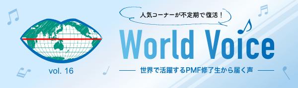 人気コーナーが不定期で復活! World Voice vol.16 世界で活躍するPMF修了生から届く声